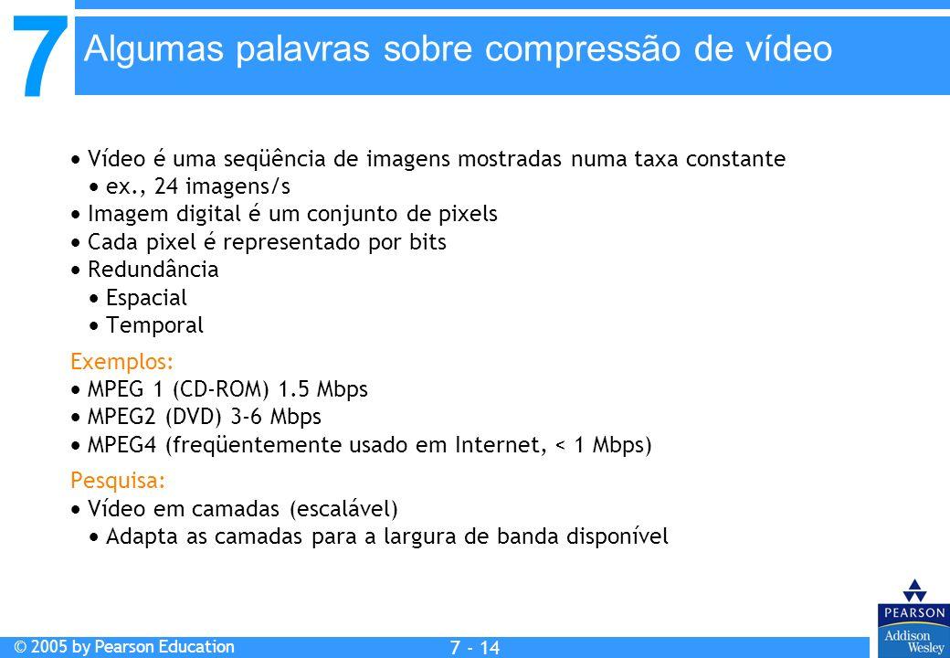 7 © 2005 by Pearson Education 7 - 14 Vídeo é uma seqüência de imagens mostradas numa taxa constante ex., 24 imagens/s Imagem digital é um conjunto de pixels Cada pixel é representado por bits Redundância Espacial Temporal Exemplos: MPEG 1 (CD-ROM) 1.5 Mbps MPEG2 (DVD) 3-6 Mbps MPEG4 (freqüentemente usado em Internet, < 1 Mbps) Pesquisa: Vídeo em camadas (escalável) Adapta as camadas para a largura de banda disponível Algumas palavras sobre compressão de vídeo