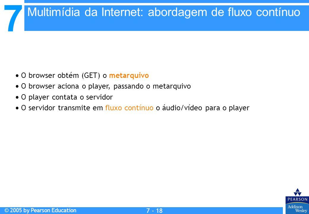 7 © 2005 by Pearson Education 7 - 18 O browser obtém (GET) o metarquivo O browser aciona o player, passando o metarquivo O player contata o servidor O servidor transmite em fluxo contínuo o áudio/vídeo para o player Multimídia da Internet: abordagem de fluxo contínuo