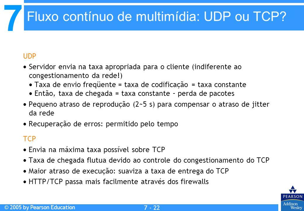 7 © 2005 by Pearson Education 7 - 22 UDP Servidor envia na taxa apropriada para o cliente (indiferente ao congestionamento da rede!) Taxa de envio freqüente = taxa de codificação = taxa constante Então, taxa de chegada = taxa constante – perda de pacotes Pequeno atraso de reprodução (2~5 s) para compensar o atraso de jitter da rede Recuperação de erros: permitido pelo tempo TCP Envia na máxima taxa possível sobre TCP Taxa de chegada flutua devido ao controle do congestionamento do TCP Maior atraso de execução: suaviza a taxa de entrega do TCP HTTP/TCP passa mais facilmente através dos firewalls Fluxo contínuo de multimídia: UDP ou TCP?