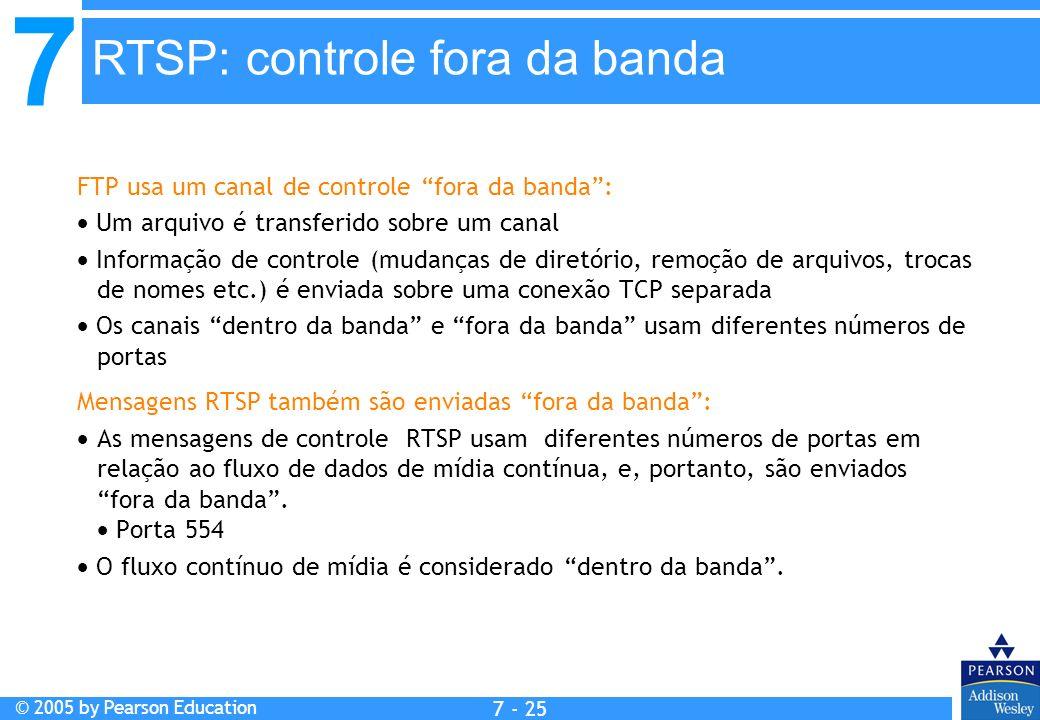 7 © 2005 by Pearson Education 7 - 25 FTP usa um canal de controle fora da banda: Um arquivo é transferido sobre um canal Informação de controle (mudanças de diretório, remoção de arquivos, trocas de nomes etc.) é enviada sobre uma conexão TCP separada Os canais dentro da banda e fora da banda usam diferentes números de portas Mensagens RTSP também são enviadas fora da banda: As mensagens de controle RTSP usam diferentes números de portas em relação ao fluxo de dados de mídia contínua, e, portanto, são enviados fora da banda.