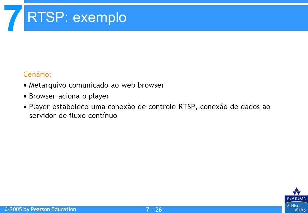 7 © 2005 by Pearson Education 7 - 26 Cenário: Metarquivo comunicado ao web browser Browser aciona o player Player estabelece uma conexão de controle RTSP, conexão de dados ao servidor de fluxo contínuo RTSP: exemplo