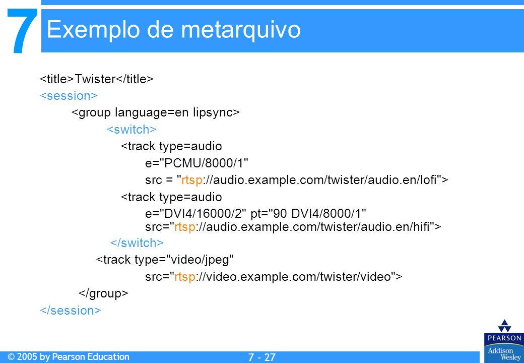 7 © 2005 by Pearson Education 7 - 27 Twister <track type=audio e= PCMU/8000/1 src = rtsp://audio.example.com/twister/audio.en/lofi > <track type=audio e= DVI4/16000/2 pt= 90 DVI4/8000/1 src= rtsp://audio.example.com/twister/audio.en/hifi > <track type= video/jpeg src= rtsp://video.example.com/twister/video > Exemplo de metarquivo