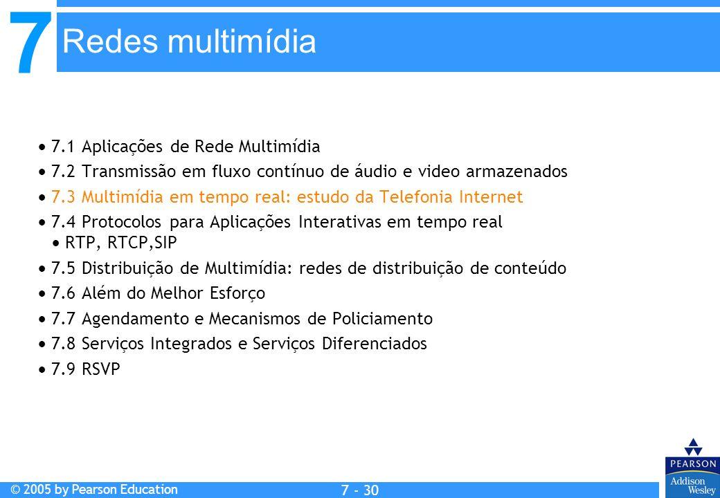 7 © 2005 by Pearson Education 7 - 30 Redes multimídia 7.1 Aplicações de Rede Multimídia 7.2 Transmissão em fluxo contínuo de áudio e video armazenados 7.3 Multimídia em tempo real: estudo da Telefonia Internet 7.4 Protocolos para Aplicações Interativas em tempo real RTP, RTCP,SIP 7.5 Distribuição de Multimídia: redes de distribuição de conteúdo 7.6 Além do Melhor Esforço 7.7 Agendamento e Mecanismos de Policiamento 7.8 Serviços Integrados e Serviços Diferenciados 7.9 RSVP