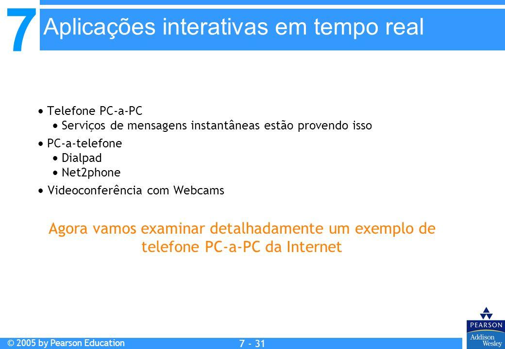 7 © 2005 by Pearson Education 7 - 31 Aplicações interativas em tempo real Telefone PC-a-PC Serviços de mensagens instantâneas estão provendo isso PC-a-telefone Dialpad Net2phone Videoconferência com Webcams Agora vamos examinar detalhadamente um exemplo de telefone PC-a-PC da Internet