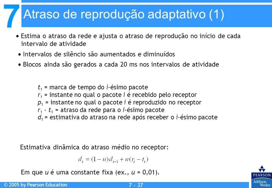 7 © 2005 by Pearson Education 7 - 37 Atraso de reprodução adaptativo (1) Estima o atraso da rede e ajusta o atraso de reprodução no início de cada intervalo de atividade Intervalos de silêncio são aumentados e diminuídos Blocos ainda são gerados a cada 20 ms nos intervalos de atividade Estimativa dinâmica do atraso médio no receptor: Em que u é uma constante fixa (ex., u = 0,01).