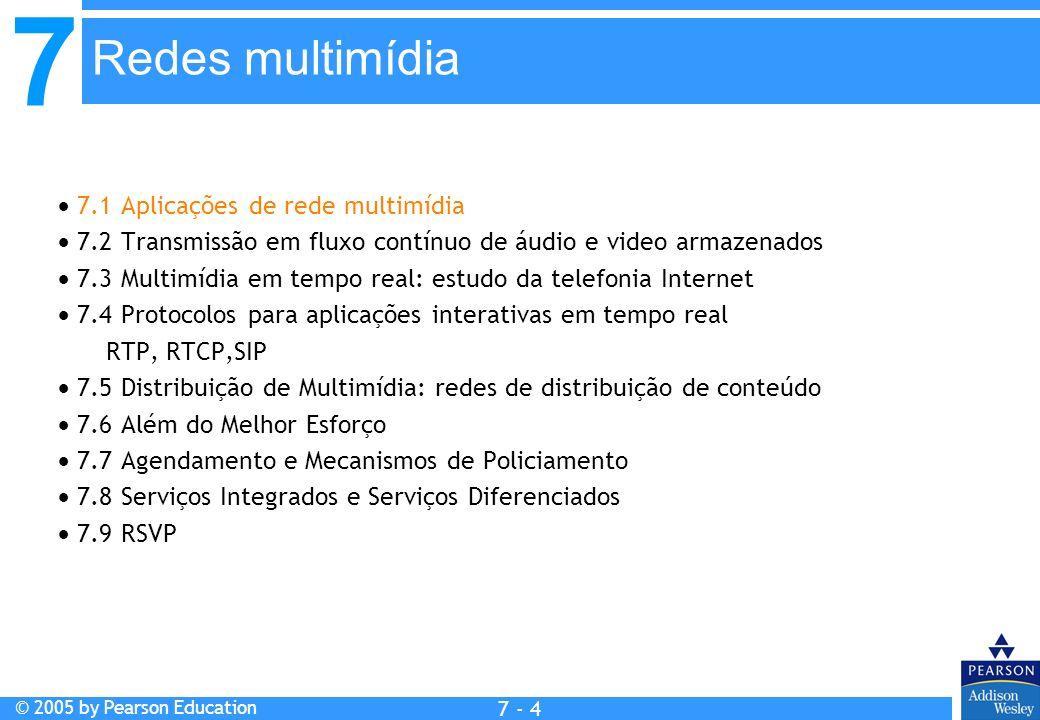7 © 2005 by Pearson Education 7 - 4 7.1 Aplicações de rede multimídia 7.2 Transmissão em fluxo contínuo de áudio e video armazenados 7.3 Multimídia em tempo real: estudo da telefonia Internet 7.4 Protocolos para aplicações interativas em tempo real RTP, RTCP,SIP 7.5 Distribuição de Multimídia: redes de distribuição de conteúdo 7.6 Além do Melhor Esforço 7.7 Agendamento e Mecanismos de Policiamento 7.8 Serviços Integrados e Serviços Diferenciados 7.9 RSVP Redes multimídia