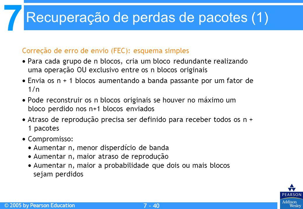 7 © 2005 by Pearson Education 7 - 40 Recuperação de perdas de pacotes (1) Correção de erro de envio (FEC): esquema simples Para cada grupo de n blocos, cria um bloco redundante realizando uma operação OU exclusivo entre os n blocos originais Envia os n + 1 blocos aumentando a banda passante por um fator de 1/n Pode reconstruir os n blocos originais se houver no máximo um bloco perdido nos n+1 blocos enviados Atraso de reprodução precisa ser definido para receber todos os n + 1 pacotes Compromisso: Aumentar n, menor disperdício de banda Aumentar n, maior atraso de reprodução Aumentar n, maior a probabilidade que dois ou mais blocos sejam perdidos