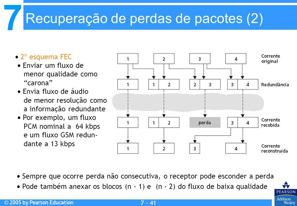 7 © 2005 by Pearson Education 7 - 41 2º esquema FEC Enviar um fluxo de menor qualidade como carona Envia fluxo de áudio de menor resolução como a informação redundante Por exemplo, um fluxo PCM nominal a 64 kbps e um fluxo GSM redun- dante a 13 kbps Sempre que ocorre perda não consecutiva, o receptor pode esconder a perda Pode também anexar os blocos (n - 1) e (n - 2) do fluxo de baixa qualidade Recuperação de perdas de pacotes (2)