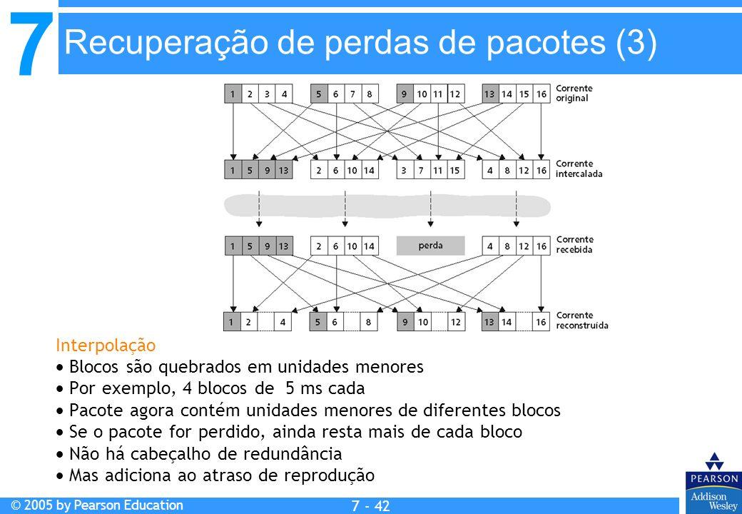 7 © 2005 by Pearson Education 7 - 42 Interpolação Blocos são quebrados em unidades menores Por exemplo, 4 blocos de 5 ms cada Pacote agora contém unidades menores de diferentes blocos Se o pacote for perdido, ainda resta mais de cada bloco Não há cabeçalho de redundância Mas adiciona ao atraso de reprodução Recuperação de perdas de pacotes (3)