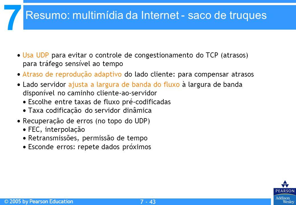 7 © 2005 by Pearson Education 7 - 43 Resumo: multimídia da Internet - saco de truques Usa UDP para evitar o controle de congestionamento do TCP (atrasos) para tráfego sensível ao tempo Atraso de reprodução adaptivo do lado cliente: para compensar atrasos Lado servidor ajusta a largura de banda do fluxo à largura de banda disponível no caminho cliente-ao-servidor Escolhe entre taxas de fluxo pré-codificadas Taxa codificação do servidor dinâmica Recuperação de erros (no topo do UDP) FEC, interpolação Retransmissões, permissão de tempo Esconde erros: repete dados próximos