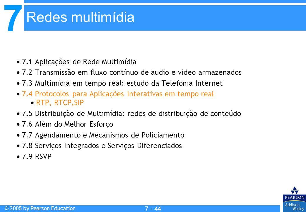 7 © 2005 by Pearson Education 7 - 44 Redes multimídia 7.1 Aplicações de Rede Multimídia 7.2 Transmissão em fluxo contínuo de áudio e video armazenados 7.3 Multimídia em tempo real: estudo da Telefonia Internet 7.4 Protocolos para Aplicações Interativas em tempo real RTP, RTCP,SIP 7.5 Distribuição de Multimídia: redes de distribuição de conteúdo 7.6 Além do Melhor Esforço 7.7 Agendamento e Mecanismos de Policiamento 7.8 Serviços Integrados e Serviços Diferenciados 7.9 RSVP