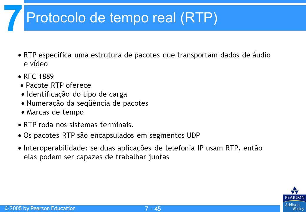 7 © 2005 by Pearson Education 7 - 45 Protocolo de tempo real (RTP) RTP especifica uma estrutura de pacotes que transportam dados de áudio e vídeo RFC