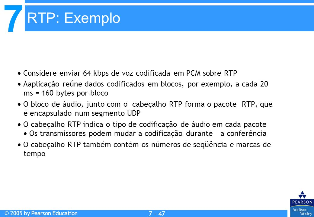 7 © 2005 by Pearson Education 7 - 47 RTP: Exemplo Considere enviar 64 kbps de voz codificada em PCM sobre RTP Aaplicação reúne dados codificados em blocos, por exemplo, a cada 20 ms = 160 bytes por bloco O bloco de áudio, junto com o cabeçalho RTP forma o pacote RTP, que é encapsulado num segmento UDP O cabeçalho RTP indica o tipo de codificação de áudio em cada pacote Os transmissores podem mudar a codificação durante a conferência O cabeçalho RTP também contém os números de seqüência e marcas de tempo