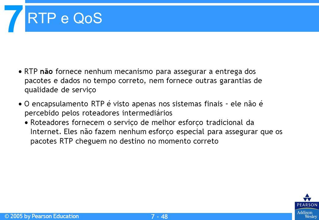 7 © 2005 by Pearson Education 7 - 48 RTP e QoS RTP não fornece nenhum mecanismo para assegurar a entrega dos pacotes e dados no tempo correto, nem for