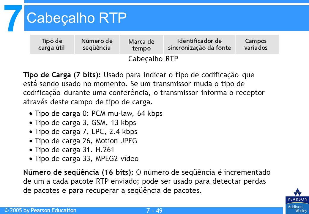 7 © 2005 by Pearson Education 7 - 49 Cabeçalho RTP Tipo de Carga (7 bits): Usado para indicar o tipo de codificação que está sendo usado no momento.