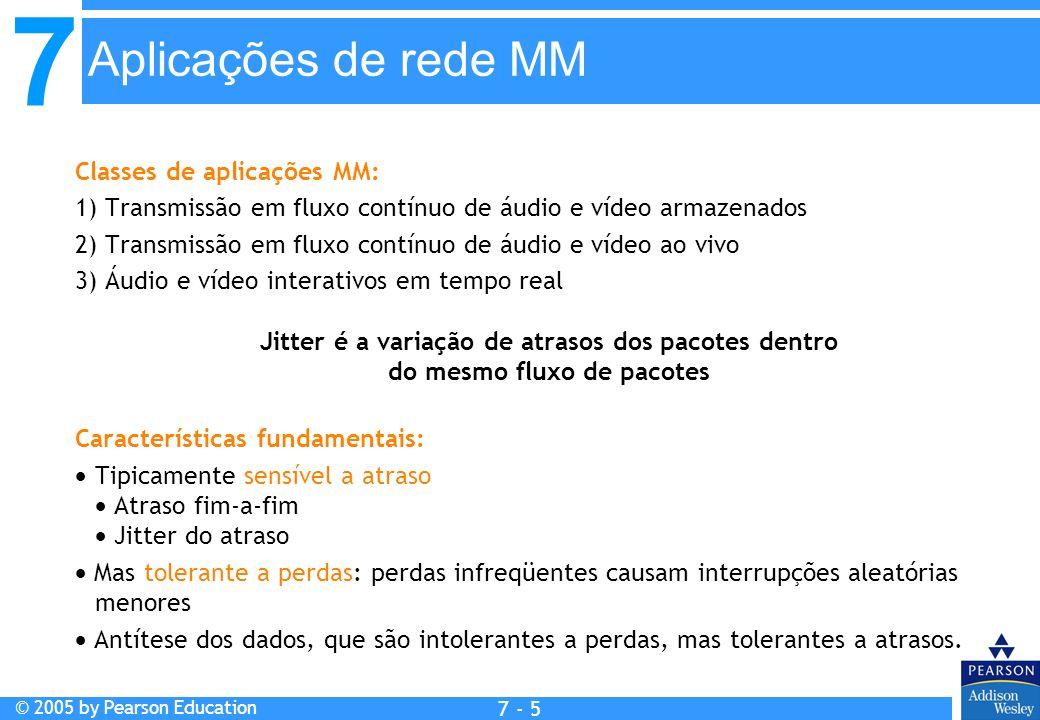 7 © 2005 by Pearson Education 7 - 5 Aplicações de rede MM Classes de aplicações MM: 1) Transmissão em fluxo contínuo de áudio e vídeo armazenados 2) T