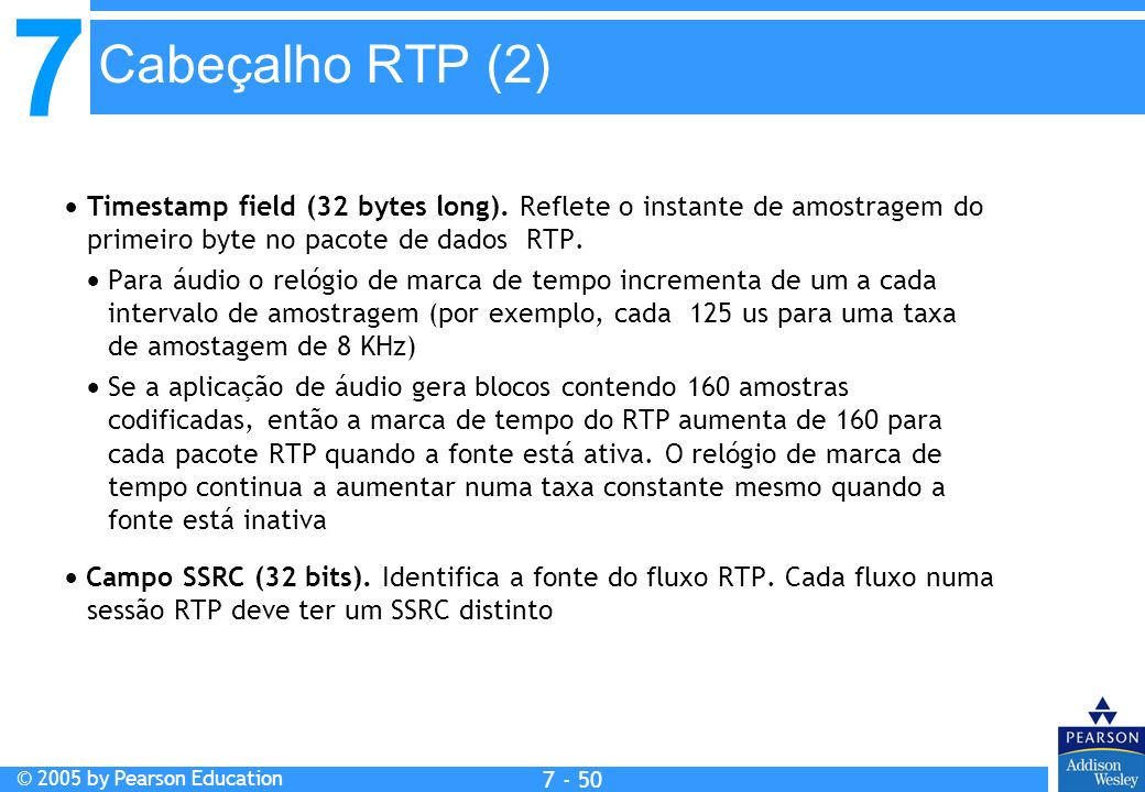 7 © 2005 by Pearson Education 7 - 50 Cabeçalho RTP (2) Timestamp field (32 bytes long).
