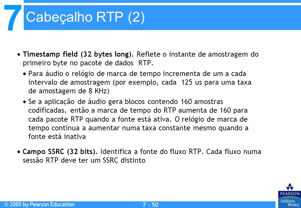 7 © 2005 by Pearson Education 7 - 50 Cabeçalho RTP (2) Timestamp field (32 bytes long). Reflete o instante de amostragem do primeiro byte no pacote de