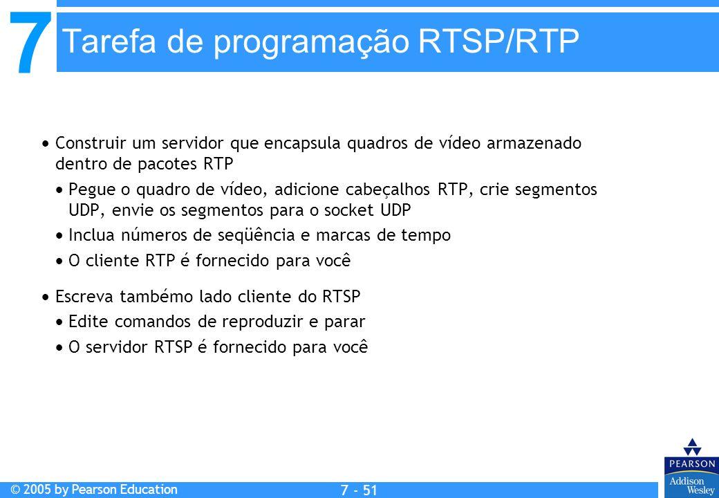 7 © 2005 by Pearson Education 7 - 51 Tarefa de programação RTSP/RTP Construir um servidor que encapsula quadros de vídeo armazenado dentro de pacotes RTP Pegue o quadro de vídeo, adicione cabeçalhos RTP, crie segmentos UDP, envie os segmentos para o socket UDP Inclua números de seqüência e marcas de tempo O cliente RTP é fornecido para você Escreva tambémo lado cliente do RTSP Edite comandos de reproduzir e parar O servidor RTSP é fornecido para você