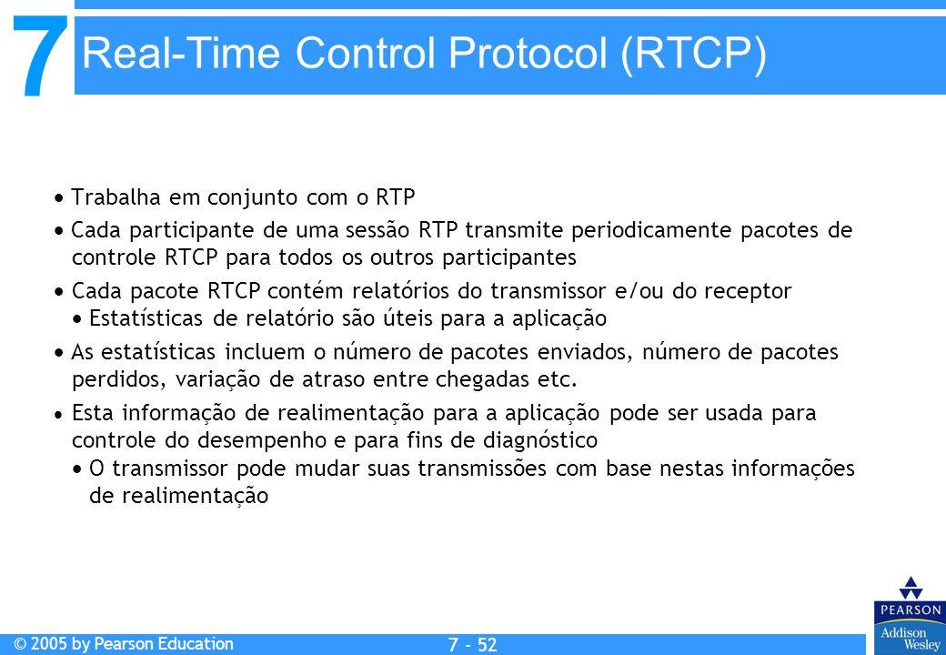 7 © 2005 by Pearson Education 7 - 52 Real-Time Control Protocol (RTCP) Trabalha em conjunto com o RTP Cada participante de uma sessão RTP transmite periodicamente pacotes de controle RTCP para todos os outros participantes Cada pacote RTCP contém relatórios do transmissor e/ou do receptor Estatísticas de relatório são úteis para a aplicação As estatísticas incluem o número de pacotes enviados, número de pacotes perdidos, variação de atraso entre chegadas etc.
