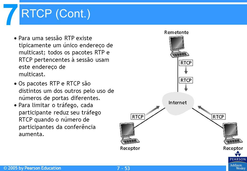 7 © 2005 by Pearson Education 7 - 53 RTCP (Cont.) Para uma sessão RTP existe tipicamente um único endereço de multicast; todos os pacotes RTP e RTCP pertencentes à sessão usam este endereço de multicast.