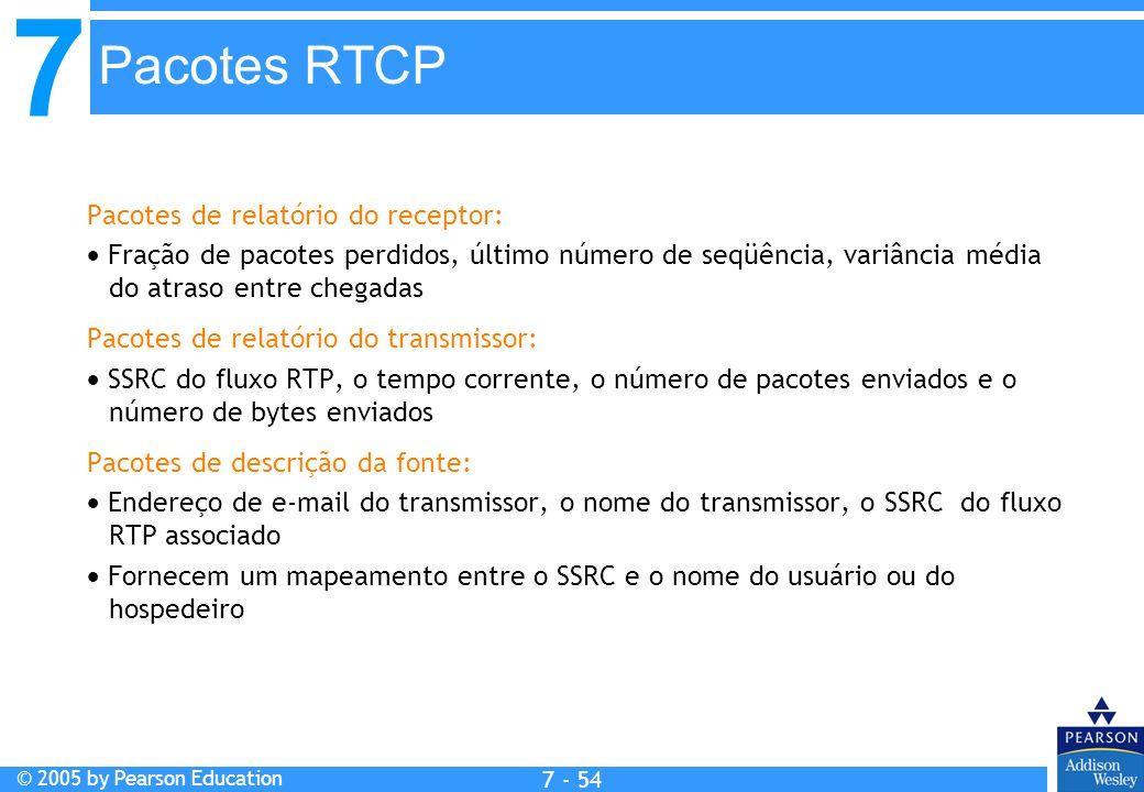 7 © 2005 by Pearson Education 7 - 54 Pacotes RTCP Pacotes de relatório do receptor: Fração de pacotes perdidos, último número de seqüência, variância média do atraso entre chegadas Pacotes de relatório do transmissor: SSRC do fluxo RTP, o tempo corrente, o número de pacotes enviados e o número de bytes enviados Pacotes de descrição da fonte: Endereço de e-mail do transmissor, o nome do transmissor, o SSRC do fluxo RTP associado Fornecem um mapeamento entre o SSRC e o nome do usuário ou do hospedeiro