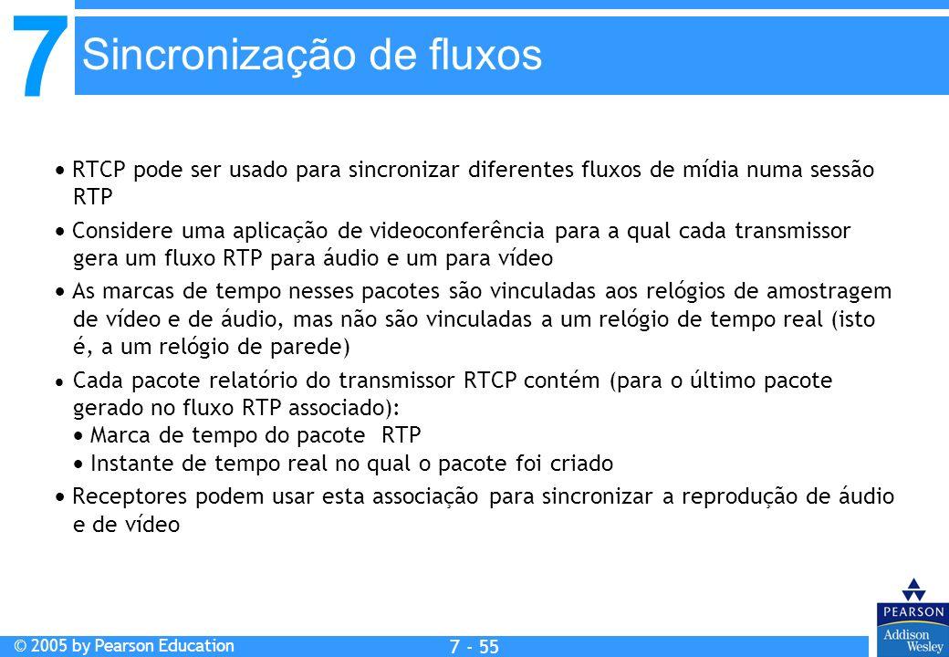 7 © 2005 by Pearson Education 7 - 55 Sincronização de fluxos RTCP pode ser usado para sincronizar diferentes fluxos de mídia numa sessão RTP Considere