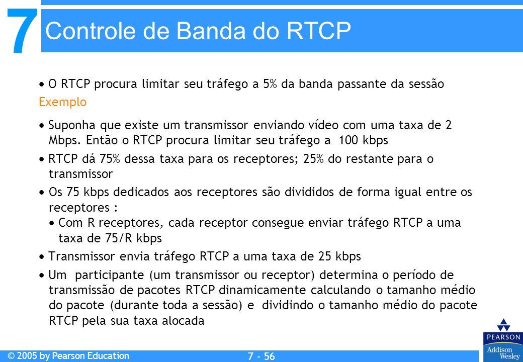 7 © 2005 by Pearson Education 7 - 56 Controle de Banda do RTCP O RTCP procura limitar seu tráfego a 5% da banda passante da sessão Exemplo Suponha que