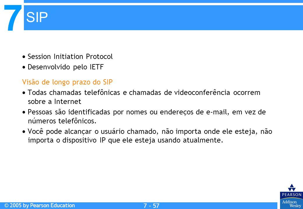 7 © 2005 by Pearson Education 7 - 57 SIP Session Initiation Protocol Desenvolvido pelo IETF Visão de longo prazo do SIP Todas chamadas telefônicas e chamadas de videoconferência ocorrem sobre a Internet Pessoas são identificadas por nomes ou endereços de e-mail, em vez de números telefônicos.