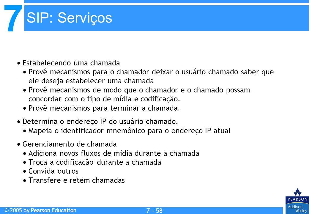 7 © 2005 by Pearson Education 7 - 58 SIP: Serviços Estabelecendo uma chamada Provê mecanismos para o chamador deixar o usuário chamado saber que ele d