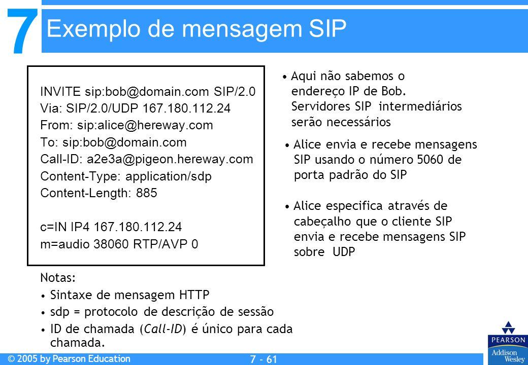 7 © 2005 by Pearson Education 7 - 61 Exemplo de mensagem SIP INVITE sip:bob@domain.com SIP/2.0 Via: SIP/2.0/UDP 167.180.112.24 From: sip:alice@hereway.com To: sip:bob@domain.com Call-ID: a2e3a@pigeon.hereway.com Content-Type: application/sdp Content-Length: 885 c=IN IP4 167.180.112.24 m=audio 38060 RTP/AVP 0 Notas: Sintaxe de mensagem HTTP sdp = protocolo de descrição de sessão ID de chamada (Call-ID) é único para cada chamada.