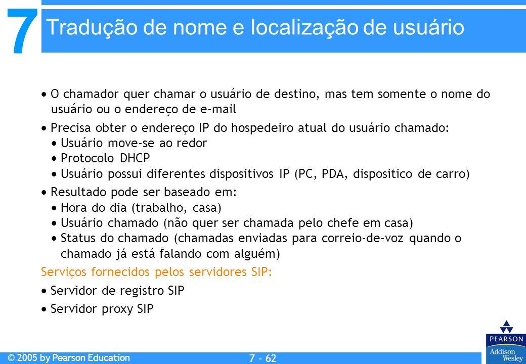 7 © 2005 by Pearson Education 7 - 62 Tradução de nome e localização de usuário O chamador quer chamar o usuário de destino, mas tem somente o nome do usuário ou o endereço de e-mail Precisa obter o endereço IP do hospedeiro atual do usuário chamado: Usuário move-se ao redor Protocolo DHCP Usuário possui diferentes dispositivos IP (PC, PDA, dispositico de carro) Resultado pode ser baseado em: Hora do dia (trabalho, casa) Usuário chamado (não quer ser chamada pelo chefe em casa) Status do chamado (chamadas enviadas para correio-de-voz quando o chamado já está falando com alguém) Serviços fornecidos pelos servidores SIP: Servidor de registro SIP Servidor proxy SIP