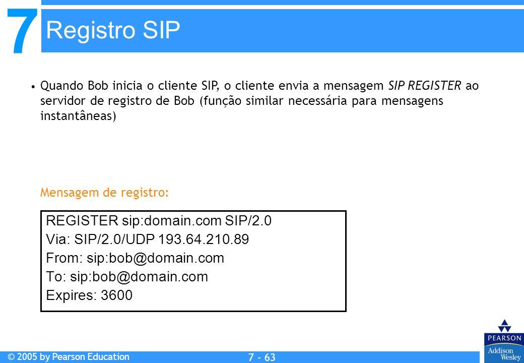 7 © 2005 by Pearson Education 7 - 63 Registro SIP REGISTER sip:domain.com SIP/2.0 Via: SIP/2.0/UDP 193.64.210.89 From: sip:bob@domain.com To: sip:bob@domain.com Expires: 3600 Quando Bob inicia o cliente SIP, o cliente envia a mensagem SIP REGISTER ao servidor de registro de Bob (função similar necessária para mensagens instantâneas) Mensagem de registro: