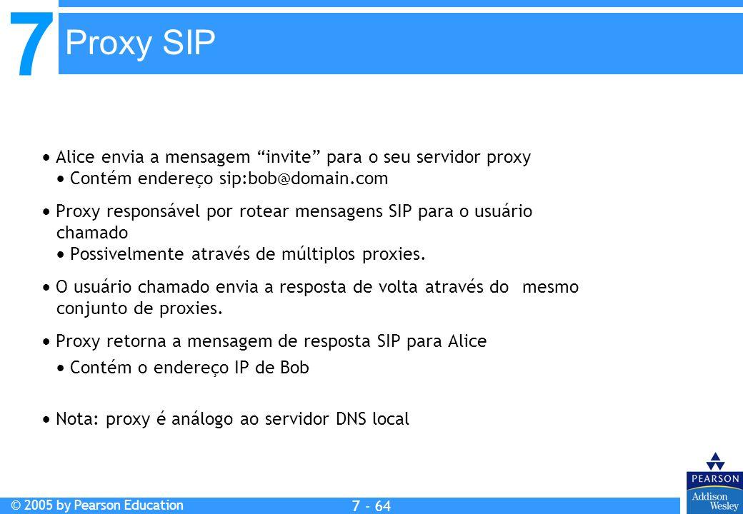 7 © 2005 by Pearson Education 7 - 64 Proxy SIP Alice envia a mensagem invite para o seu servidor proxy Contém endereço sip:bob@domain.com Proxy responsável por rotear mensagens SIP para o usuário chamado Possivelmente através de múltiplos proxies.