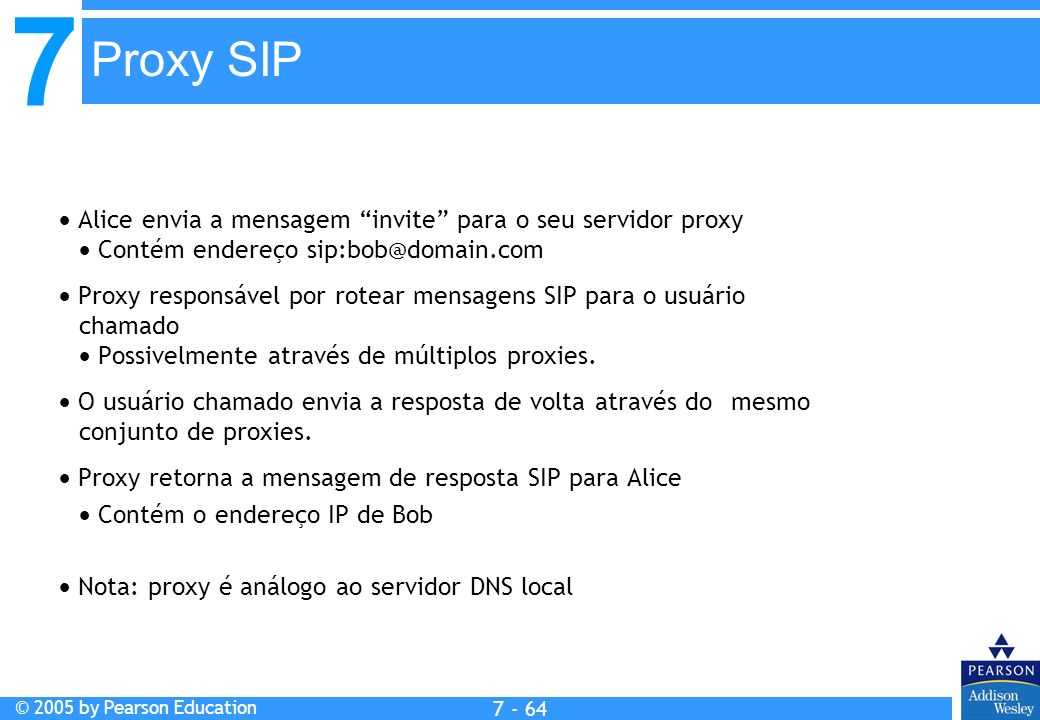 7 © 2005 by Pearson Education 7 - 64 Proxy SIP Alice envia a mensagem invite para o seu servidor proxy Contém endereço sip:bob@domain.com Proxy respon