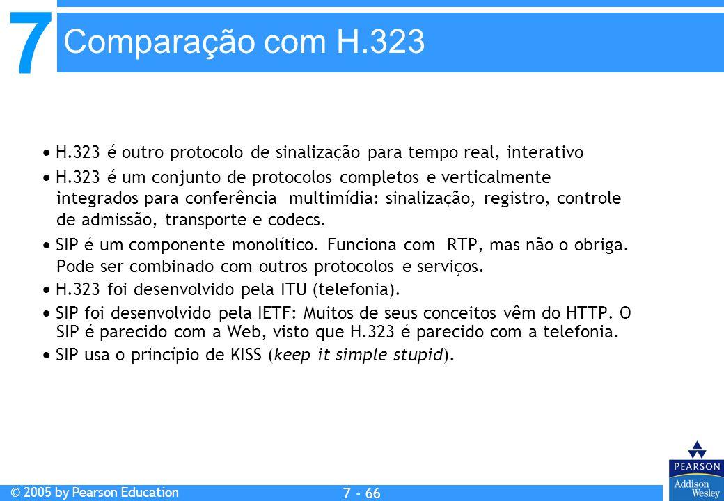 7 © 2005 by Pearson Education 7 - 66 Comparação com H.323 H.323 é outro protocolo de sinalização para tempo real, interativo H.323 é um conjunto de protocolos completos e verticalmente integrados para conferência multimídia: sinalização, registro, controle de admissão, transporte e codecs.