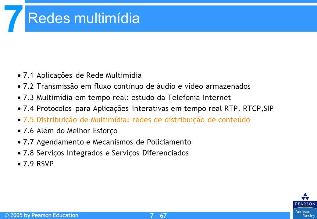 7 © 2005 by Pearson Education 7 - 67 Redes multimídia 7.1 Aplicações de Rede Multimídia 7.2 Transmissão em fluxo contínuo de áudio e video armazenados 7.3 Multimídia em tempo real: estudo da Telefonia Internet 7.4 Protocolos para Aplicações Interativas em tempo real RTP, RTCP,SIP 7.5 Distribuição de Multimídia: redes de distribuição de conteúdo 7.6 Além do Melhor Esforço 7.7 Agendamento e Mecanismos de Policiamento 7.8 Serviços Integrados e Serviços Diferenciados 7.9 RSVP