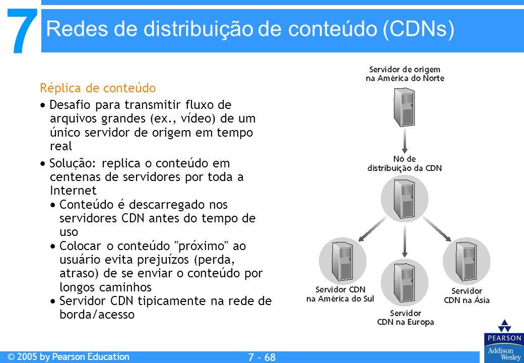 7 © 2005 by Pearson Education 7 - 68 Redes de distribuição de conteúdo (CDNs) Réplica de conteúdo Desafio para transmitir fluxo de arquivos grandes (e