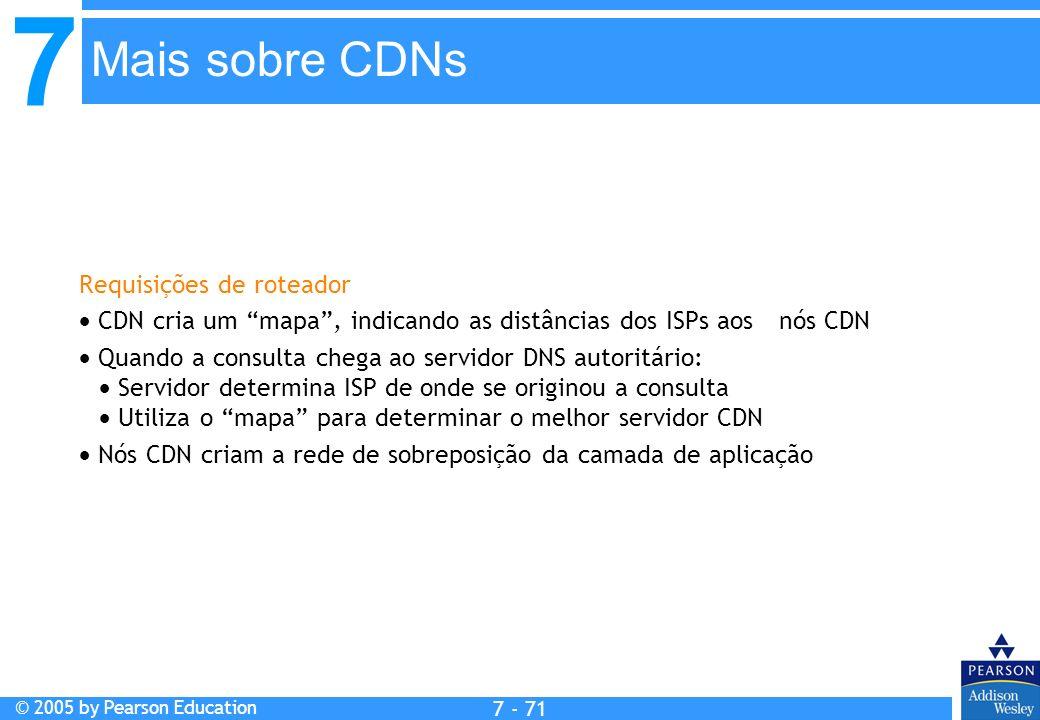 7 © 2005 by Pearson Education 7 - 71 Mais sobre CDNs Requisições de roteador CDN cria um mapa, indicando as distâncias dos ISPs aos nós CDN Quando a c