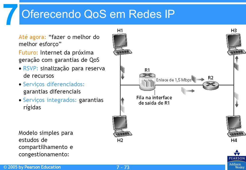 7 © 2005 by Pearson Education 7 - 73 Oferecendo QoS em Redes IP Até agora: fazer o melhor do melhor esforço Futuro: Internet da próxima geração com ga