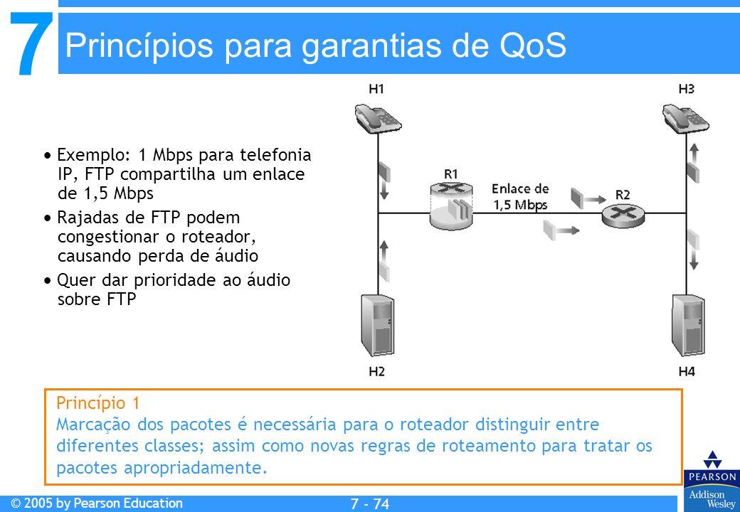 7 © 2005 by Pearson Education 7 - 74 Princípios para garantias de QoS Exemplo: 1 Mbps para telefonia IP, FTP compartilha um enlace de 1,5 Mbps Rajadas de FTP podem congestionar o roteador, causando perda de áudio Quer dar prioridade ao áudio sobre FTP Princípio 1 Marcação dos pacotes é necessária para o roteador distinguir entre diferentes classes; assim como novas regras de roteamento para tratar os pacotes apropriadamente.