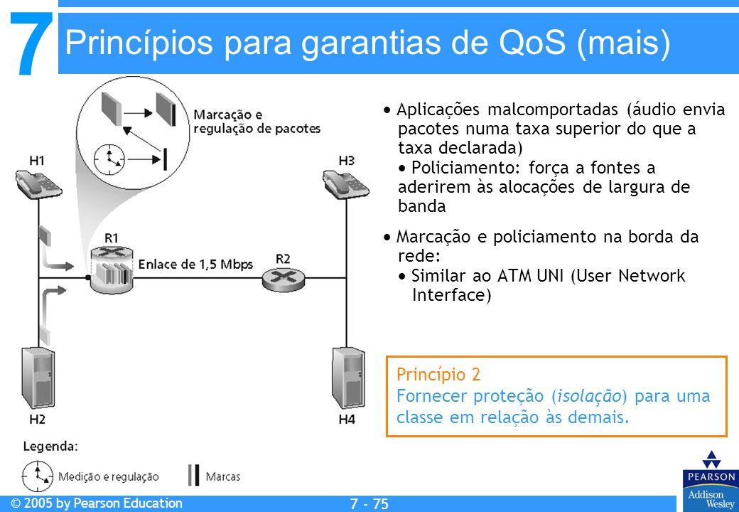 7 © 2005 by Pearson Education 7 - 75 Princípios para garantias de QoS (mais) Aplicações malcomportadas (áudio envia pacotes numa taxa superior do que