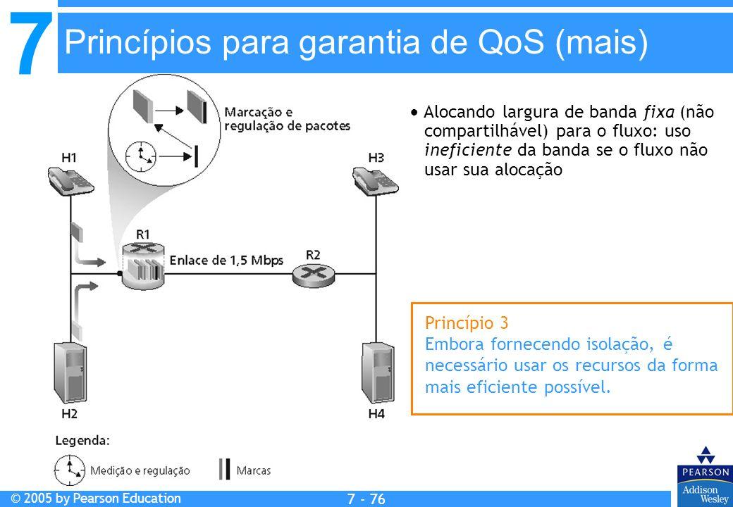 7 © 2005 by Pearson Education 7 - 76 Princípios para garantia de QoS (mais) Alocando largura de banda fixa (não compartilhável) para o fluxo: uso ineficiente da banda se o fluxo não usar sua alocação Princípio 3 Embora fornecendo isolação, é necessário usar os recursos da forma mais eficiente possível.