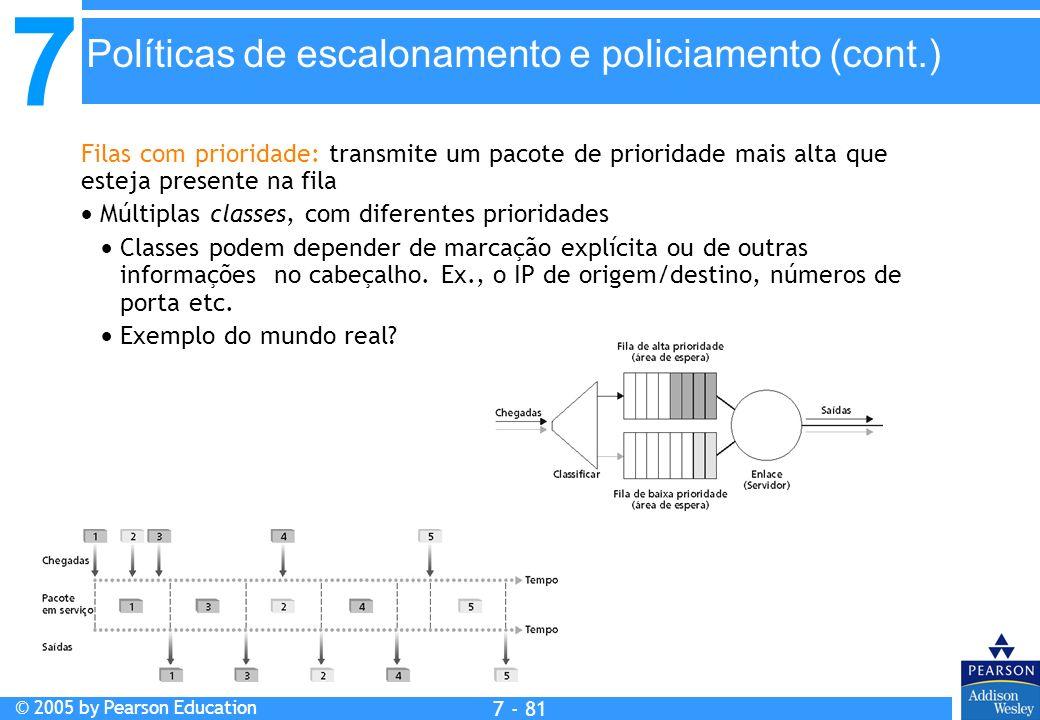 7 © 2005 by Pearson Education 7 - 81 Políticas de escalonamento e policiamento (cont.) Filas com prioridade: transmite um pacote de prioridade mais al
