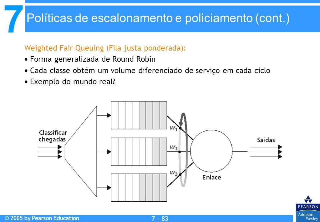 7 © 2005 by Pearson Education 7 - 83 Políticas de escalonamento e policiamento (cont.) Weighted Fair Queuing (Fila justa ponderada): Forma generalizad