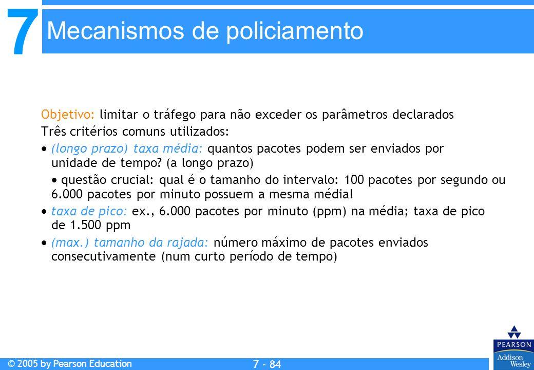 7 © 2005 by Pearson Education 7 - 84 Mecanismos de policiamento Objetivo: limitar o tráfego para não exceder os parâmetros declarados Três critérios comuns utilizados: (longo prazo) taxa média: quantos pacotes podem ser enviados por unidade de tempo.