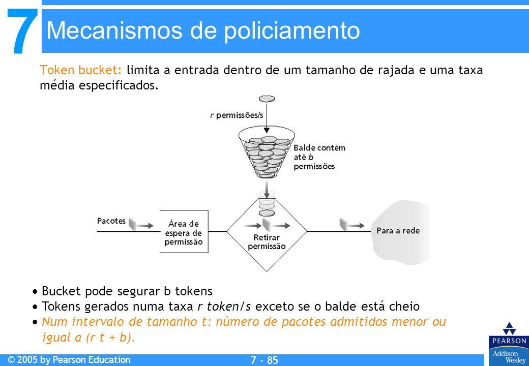 7 © 2005 by Pearson Education 7 - 85 Mecanismos de policiamento Token bucket: limita a entrada dentro de um tamanho de rajada e uma taxa média especif