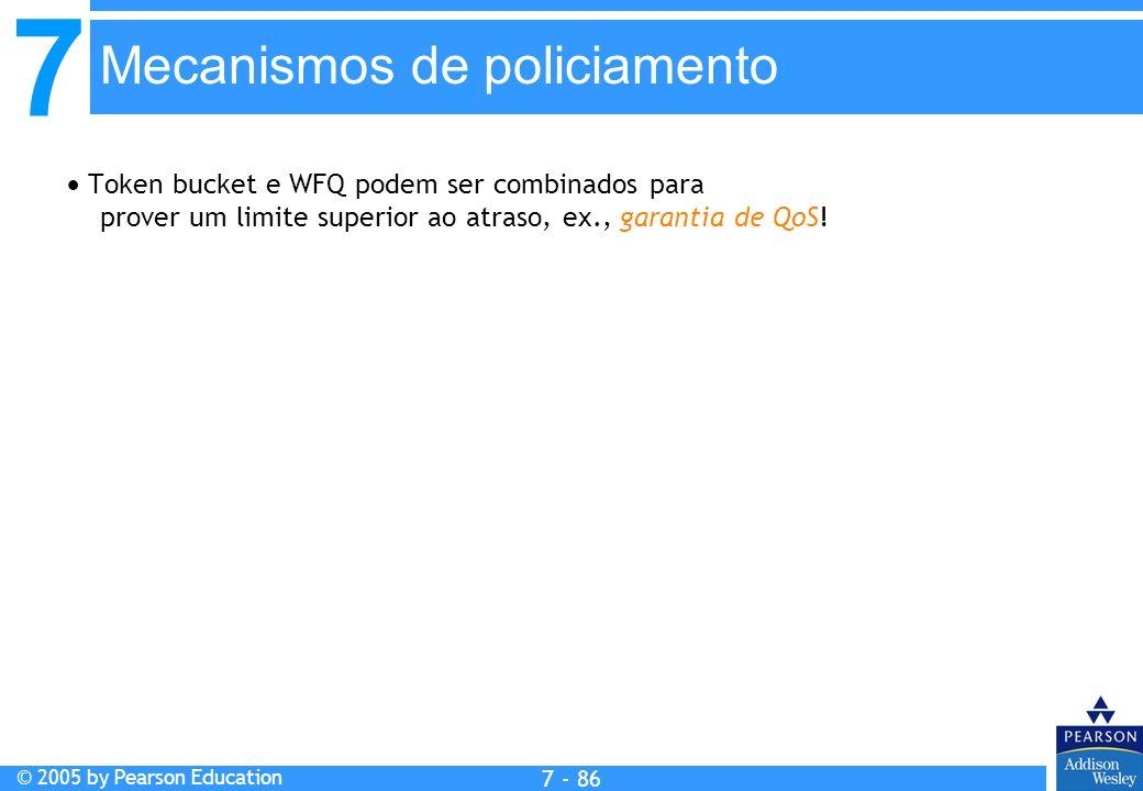7 © 2005 by Pearson Education 7 - 86 Mecanismos de policiamento Token bucket e WFQ podem ser combinados para prover um limite superior ao atraso, ex., garantia de QoS!