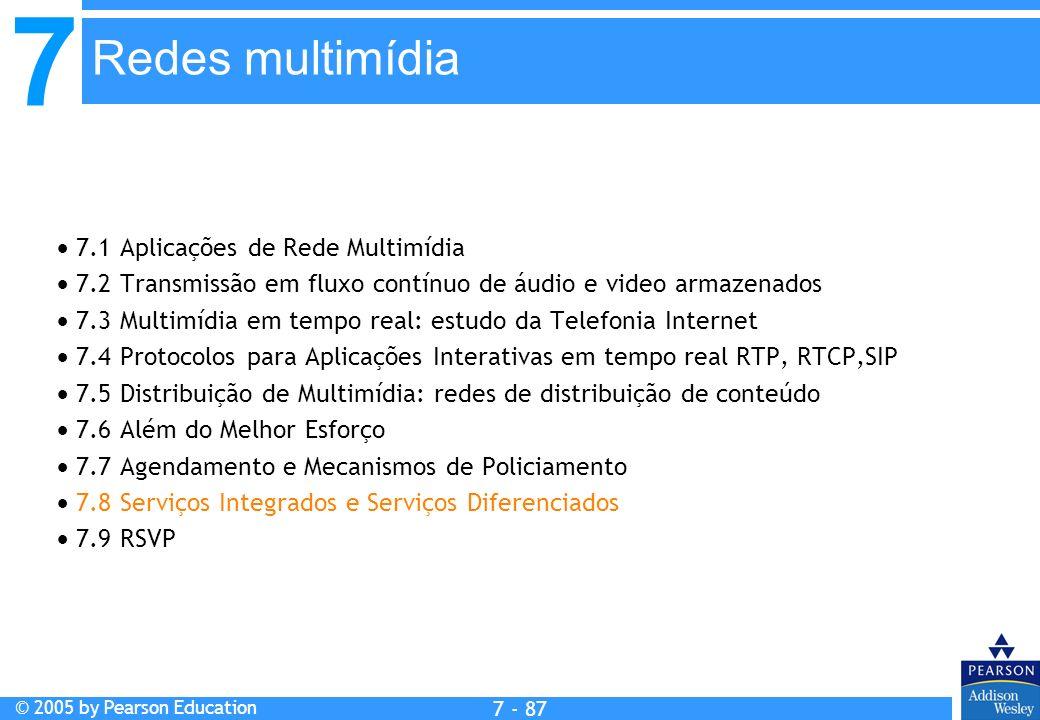 7 © 2005 by Pearson Education 7 - 87 Redes multimídia 7.1 Aplicações de Rede Multimídia 7.2 Transmissão em fluxo contínuo de áudio e video armazenados 7.3 Multimídia em tempo real: estudo da Telefonia Internet 7.4 Protocolos para Aplicações Interativas em tempo real RTP, RTCP,SIP 7.5 Distribuição de Multimídia: redes de distribuição de conteúdo 7.6 Além do Melhor Esforço 7.7 Agendamento e Mecanismos de Policiamento 7.8 Serviços Integrados e Serviços Diferenciados 7.9 RSVP