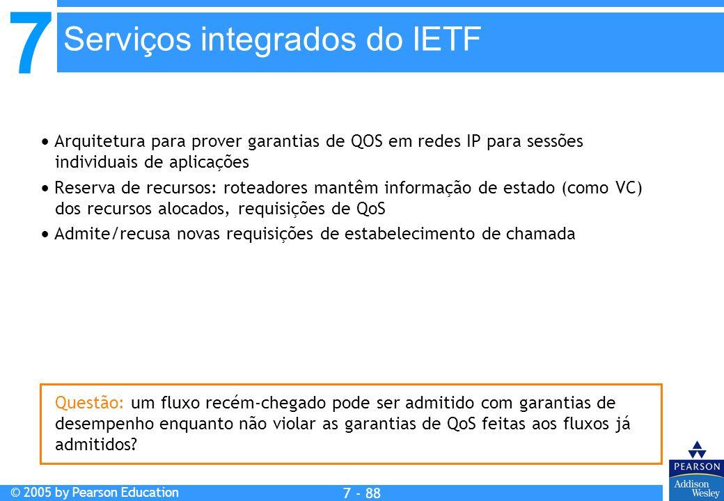 7 © 2005 by Pearson Education 7 - 88 Serviços integrados do IETF Arquitetura para prover garantias de QOS em redes IP para sessões individuais de aplicações Reserva de recursos: roteadores mantêm informação de estado (como VC) dos recursos alocados, requisições de QoS Admite/recusa novas requisições de estabelecimento de chamada Questão: um fluxo recém-chegado pode ser admitido com garantias de desempenho enquanto não violar as garantias de QoS feitas aos fluxos já admitidos?